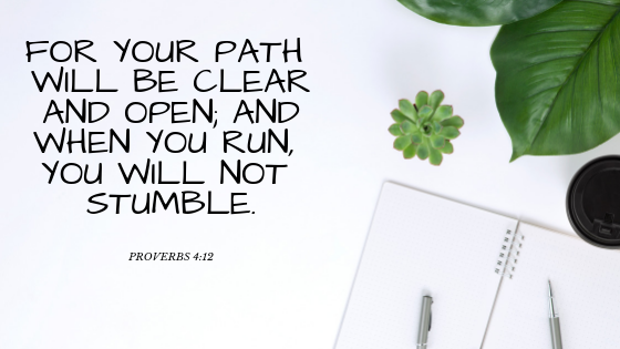 When you walk, your steps will not be impeded [for your path will be clear and open]; And when you run, you will not stumble.